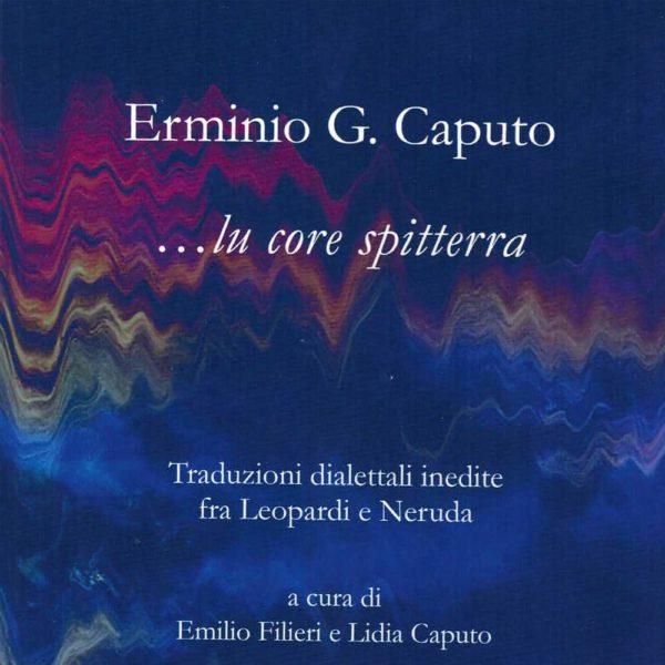 """Erminio Giulio Caputo """"Lu core spitterra""""                     Traduzioni dialettali inedite fra Leopardi e Neruda, Milella, 2019"""